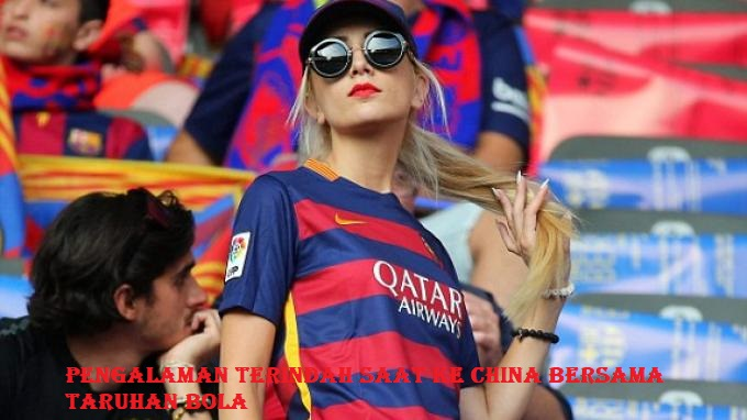 Pengalaman Terindah Saat Ke China Bersama Taruhan Bola